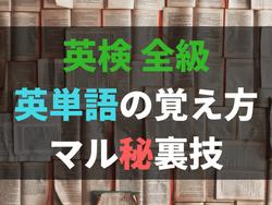 英検学習者必見!英単語の覚え方・暗記法 マル秘裏技を大公開